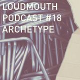 Loud Mouth Podcast #18 - The Archetype