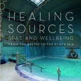 Healing Sources – Spas and Wellbeing from the Baltic to the Black Sea by SOPHIE BENGE
