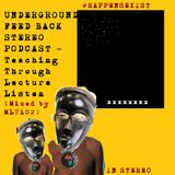 UNDERGROUND FEED BACK STEREO PODCAST - Teaching Through Lecture Listen (Mixed by ML7102)