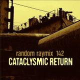Random raymix 142 - cataclysmic return