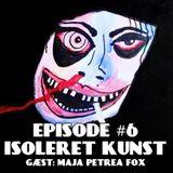 Episode #6: Isoleret Kunst m. Maja Petrea Fox