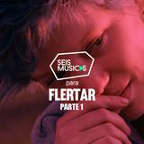 #22 - SEIS MÚSICAS PARA FLERTAR - PARTE 1