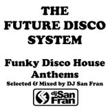 The Future Disco System - Funky Disco House Anthems Selected & Mixed by DJ San Fran