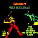 BABE RUTH - THE MEXICAN -THE BOBBY BUSNACH FUN-IN-THE-HOUSE REMIX-13.39