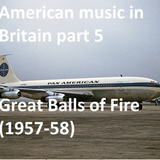 AMERICAN MUSIC IN BRITAIN: Part 5 - Great Balls of Fire (1957-58)