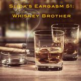 Slick's Eargasm 51: Whiskey Brother