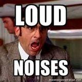 LOUD NOISES!!!