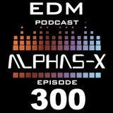 EDM PODCAST 300 Mixed & Selected by Alphas-X