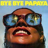 Bye Bye Papaya