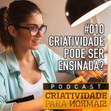 010 - Criatividade é algo que pode ser aprendido / ensinado?