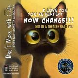 Don't Mess with Cats 08.12.2017 - I love you, you're perfect, now change!