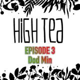 High Tea Podcast - EPISODE 3 - Dod Min