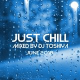 JUST CHILL - June 2018 - Mixed by DJ TOSHIYA