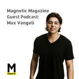 MAGNETIC Magazine Guest Podcast: Max Vangeli