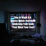 City At Night 6.0 - Trance Music Overdose - Addicting Your Body, Your Mind, Your Soul Ever