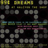 Halcyon presents_ 99¢ dreams showcase - DJ's. DONNY BURLIN, WILLIAM ROY HUBENSCHMIDT, & ISSAC BASKER