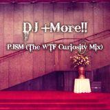 DJ +More!! - PJSM (The WTF Curiosity Mix)