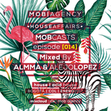 Almma & Alejo Lopez | MOBCASTS - episode [014] | HOUSE AFFAIR