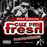 Cuz i'm FRESH Mixed by Mike Selecta Hosted by Eugenicz