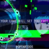 POPTART 005 // YOUR LOVE WILL SET YOU FREE