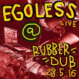 EGOLESS (Live) @ RUBBERDUB! 28/5/16