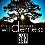 Lushpod #13 - This Wilderness