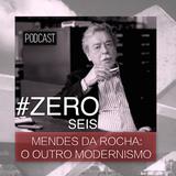 #ZERO SEIS - MENDES DA ROCHA: O OUTRO MODERNISMO