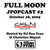 Full Moon JPopcast #2 - October 18, 2005 - Hosted by DJ San Fran & Christine Miguel