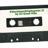 #blacktwerkhiphopmix II by DJ Good Vibe