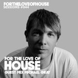 For The Love Of House 044 - Guest mix Michael Gray