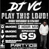DJ VC - Play This Loud! Episode 69 -2 Hour Mix (Party 103)