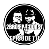 2brospodcast Episode 7.0