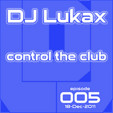 DJ Lukax - Control the club episode 005 (18-Dec-2011)