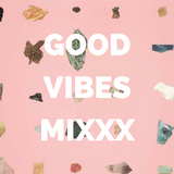 GOOD VIBES MIXXX