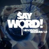 HEADBANG SESSIONS 1.0 -  SAY WORD!
