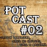 PotCast #02 - Oregon legalized, Erva nas farmácias do Uruguai e Vinil com Maconha!