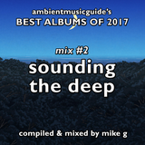 Best Albums of 2017 Mix #2 - Sounding The Deep compiled by Mike G