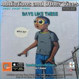 Addictions and Other Vices  409 - Days like These!!!