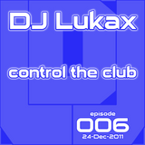 DJ Lukax - Control the club episode 006 (24-Dec-2011)
