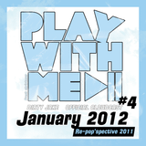 "PLAY WITH ME #4 - January 2012 ""Re-POP'spective 2011"""