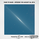 FADE TO BASS – EPISODE 105 AUGUST 26, 2016