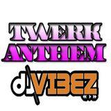 TWERK ANTHEM MIX BY DEEJAYVIBEZ