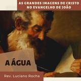A Água | As grandes imagens de Cristo no evangelho de João_Rev. Luciano Rocha