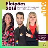 #109 Eleições 2018: Renata Peron, Luiz Arnoni, Bárbara Aires #VotoColorido