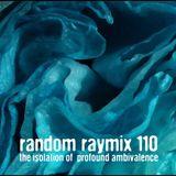 Random raymix 110 - the isolation of profound ambivalence