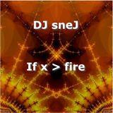 If x > fire by DJ sneJ 4/24/99