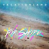 Vacationland - For Shore