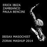 ERICK IBIZA + ZAMBIANCO + PAULA BENCINI - IBISAX MASOCHIST (ZORAK MASHUP 2014 SECOND VERSION)
