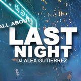 ALL ABOUT LAST NIGHT DJ Alex Gutierrez