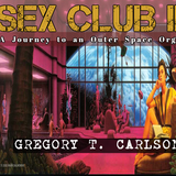 SEX CLUB II - A Journey to an Outer Space Orgy - Gregory T Carlson